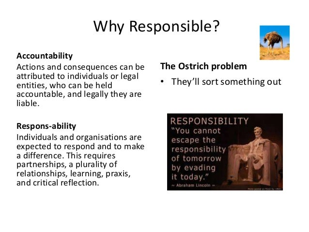 Why Responsible? Accountability Actions and consequences can be attributed to individuals or legal entities, who can be he...