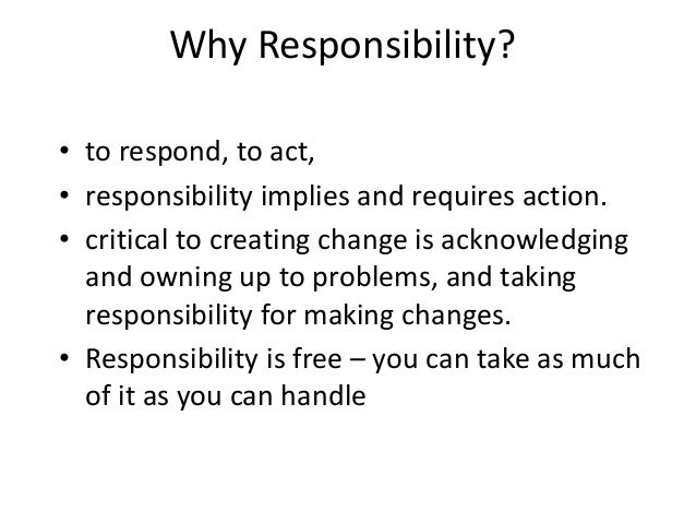 Why Responsibility? • to respond, to act, • responsibility implies and requires action. • critical to creating change is a...