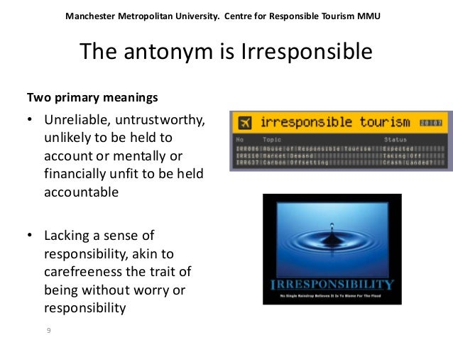 The antonym is Irresponsible Two primary meanings • Unreliable, untrustworthy, unlikely to be held to account or mentally ...