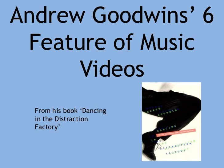 Andrew Goodwins' 6 Feature of Music Videos<br />From his book 'Dancing in the Distraction Factory'<br />