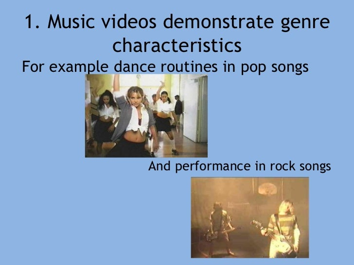 1. Music videos demonstrate genre characteristics<br />For example dance routines in pop songs<br />And performance in roc...