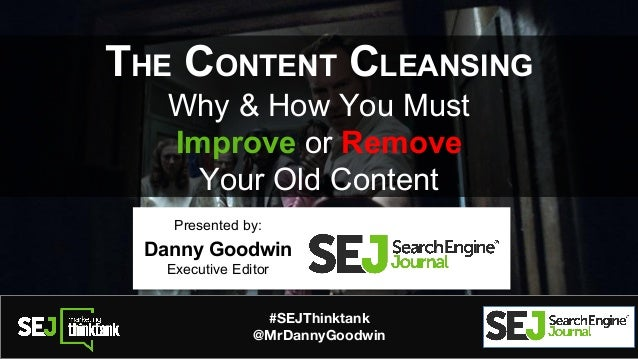 #SEJThinktank @MrDannyGoodwin THE CONTENT CLEANSING Why & How You Must Improve or Remove Your Old Content Presented by: Da...