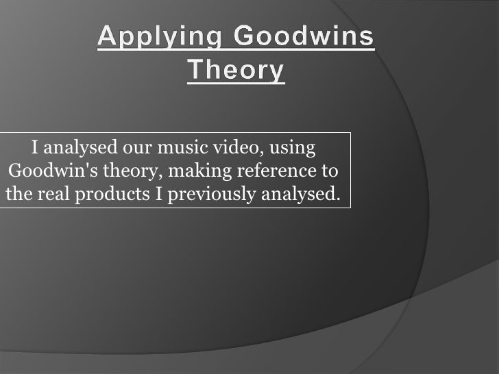 Applying Goodwins Theory<br />I analysed our music video, using Goodwin's theory, making reference to the real produc...