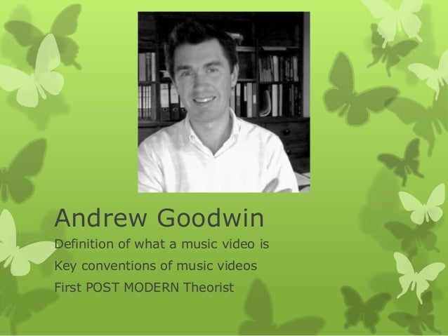 Andrew Goodwin Definition of what a music video is Key conventions of music videos First POST MODERN Theorist