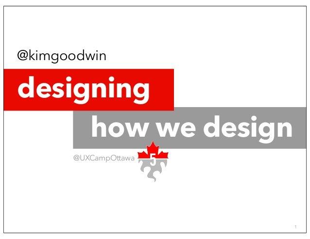 Designing how we design @KimGoodwin - UX Camp 5, Ottawa 2014 © 2014 1 @kimgoodwin @UXCampOttawa how we design designing