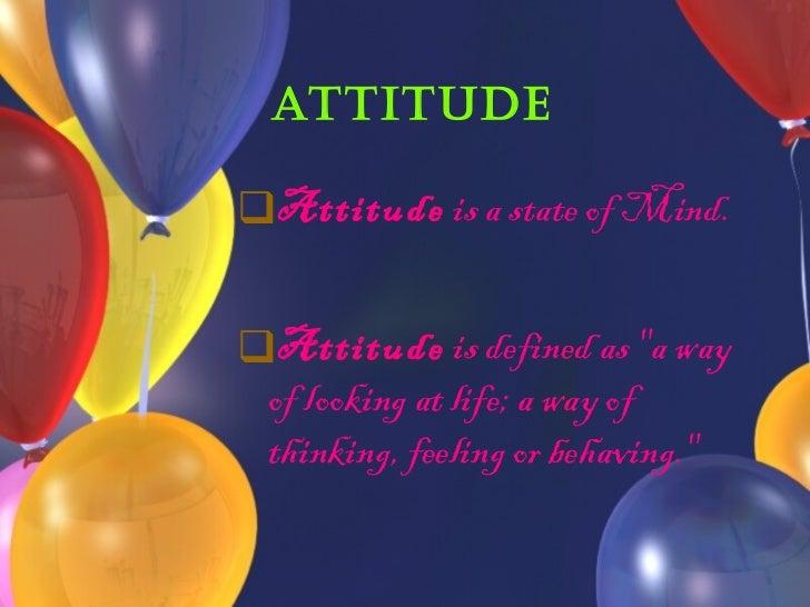 Attitude <ul><li>Attitude  is a state of Mind. </li></ul><ul><li>Attitude  is defined as &quot;a way of looking at life; a...