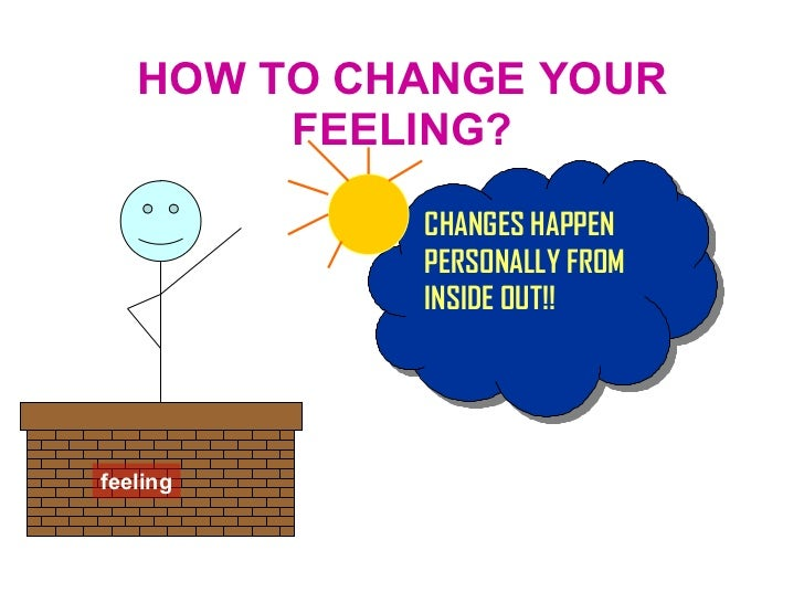 HOW TO CHANGE YOUR FEELING? feeling CHANGES HAPPEN PERSONALLY FROM INSIDE OUT!!