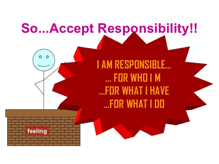 So...Accept Responsibility!! feeling I AM RESPONSIBLE… …  FOR WHO I M  … FOR WHAT I HAVE … FOR WHAT I DO