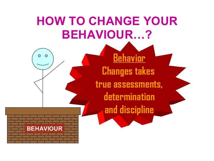HOW TO CHANGE YOUR BEHAVIOUR…? BEHAVIOUR Behavior Changes takes  true assessments, determination  and discipline