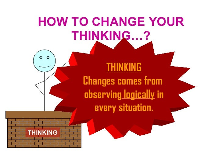 HOW TO CHANGE YOUR THINKING…? THINKING THINKING Changes comes from  observing  logically  in every situation.