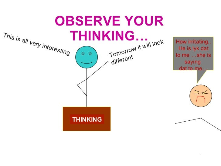 OBSERVE YOUR THINKING… THINKING This is all very interesting Tomorrow it will look different How irritating.. He is lyk da...
