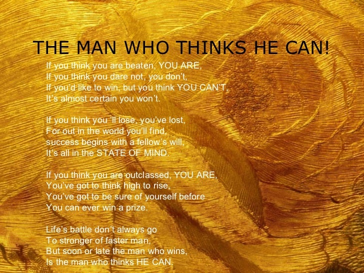 THE MAN WHO THINKS HE CAN! If you think you are beaten, YOU ARE, If you think you dare not, you don't, If you'd like to wi...