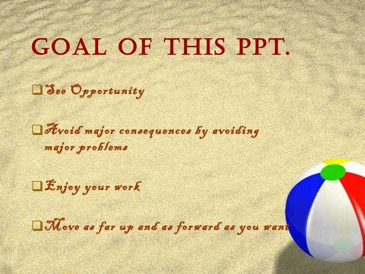 Goal of this PPT. <ul><li>See Opportunity </li></ul><ul><li>Avoid major consequences by avoiding major problems </li></ul>...