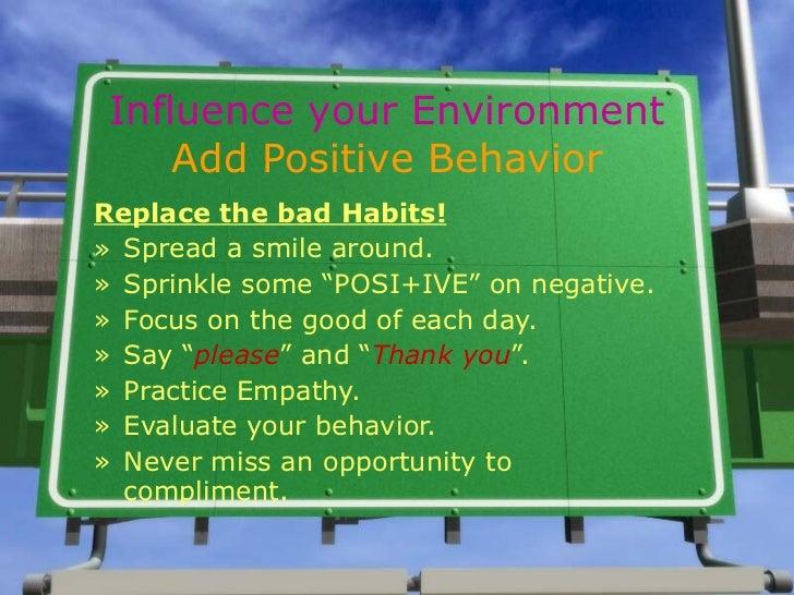 Influence your Environment Add Positive Behavior <ul><li>Replace the bad Habits! </li></ul><ul><li>Spread a smile around. ...