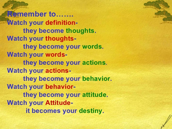Remember to……. Watch your  definition - they become  thoughts . Watch your  thoughts - they become your  words . Watch you...