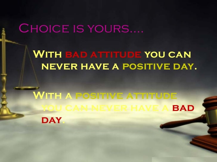 Choice is yours…. <ul><li>With  bad attitude  you can never have a  positive day . </li></ul><ul><li>With a  positive atti...