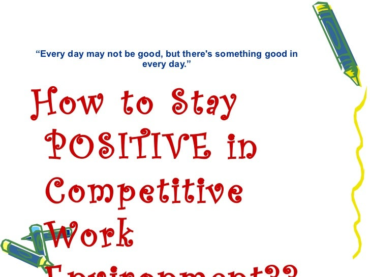 """"""" Every day may not be good, but there's something good in every day."""" <ul><li>How to Stay POSITIVE in Competitive Work En..."""