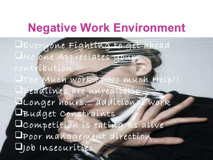 Negative Work Environment <ul><li>Everyone Fighting to get ahead </li></ul><ul><li>No one Appreciates your contribution </...