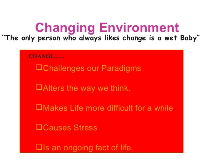 """Changing Environment """" The only person who always likes change is a wet Baby"""" CHANGE…… <ul><li>Challenges our Paradigms </..."""