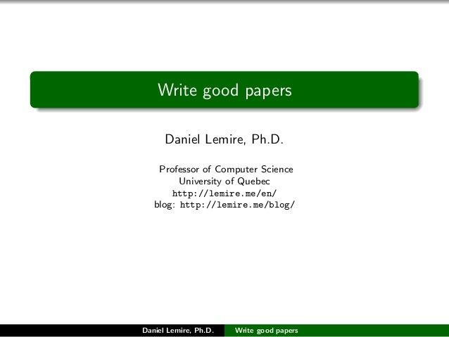Write good papers Daniel Lemire http://lemire.me/en/ blog: http://lemire.me/blog/ Daniel Lemire Write good papers