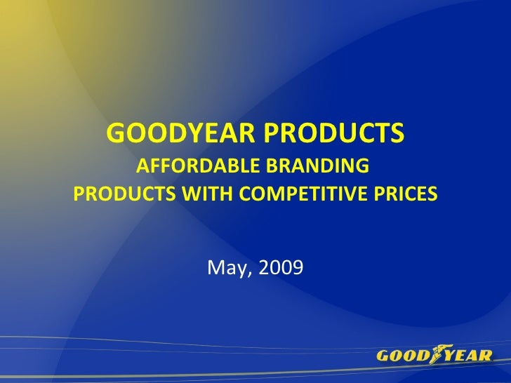 GOODYEAR PRODUCTS AFFORDABLE BRANDING  PRODUCTS WITH COMPETITIVE PRICES May, 2009