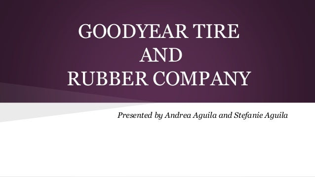 GOODYEAR TIRE AND RUBBER COMPANY Presented by Andrea Aguila and Stefanie Aguila