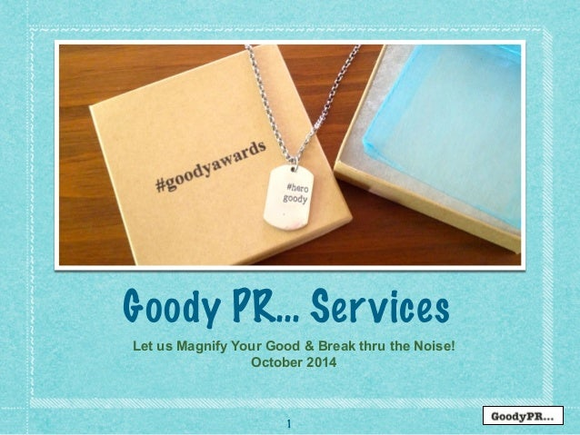 Goody PR… Services  Let us Magnify Your Good & Break thru the Noise!  October 2014  1