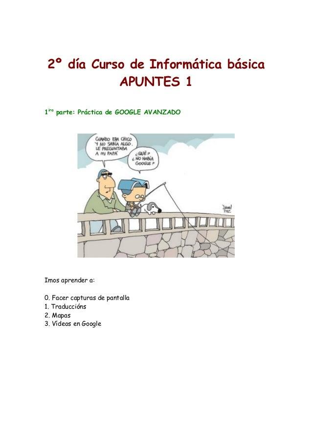 2º día Curso de Informática básica APUNTES 1 1ira parte: Práctica de GOOGLE AVANZADO Imos aprender a: 0. Facer capturas de...