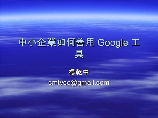 中小企業如何善用中小企業如何善用 GoogleGoogle 工工 具具 楊乾中楊乾中 cmtycc@gmail.comcmtycc@gmail.com