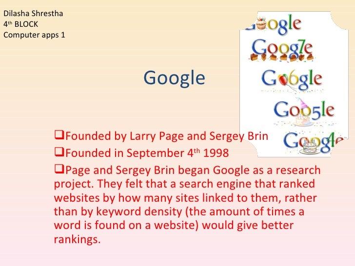 Google <ul><li>Founded by Larry Page and Sergey Brin </li></ul><ul><li>Founded in September 4 th  1998 </li></ul><ul><li>P...