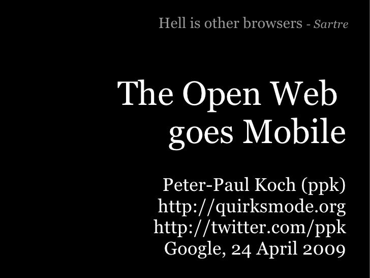 Hell is other browsers - Sartre     The Open Web    goes Mobile    Peter-Paul Koch (ppk)   http://quirksmode.org   http://...
