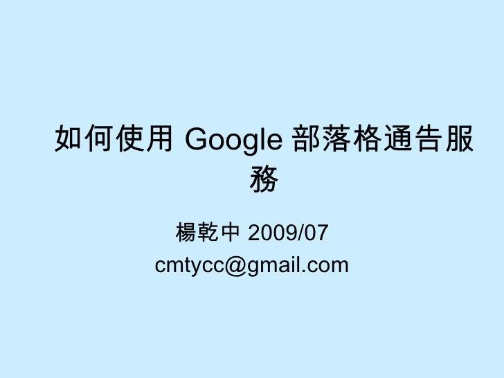 如何使用 Google 部落格通告服務 楊乾中 2009/07 [email_address]