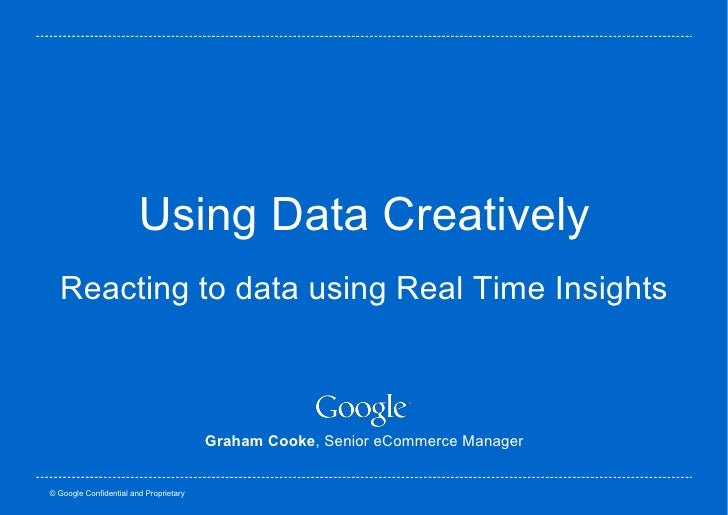 Using Data Creatively Reacting to data using Real Time Insights Graham Cooke , Senior eCommerce Manager