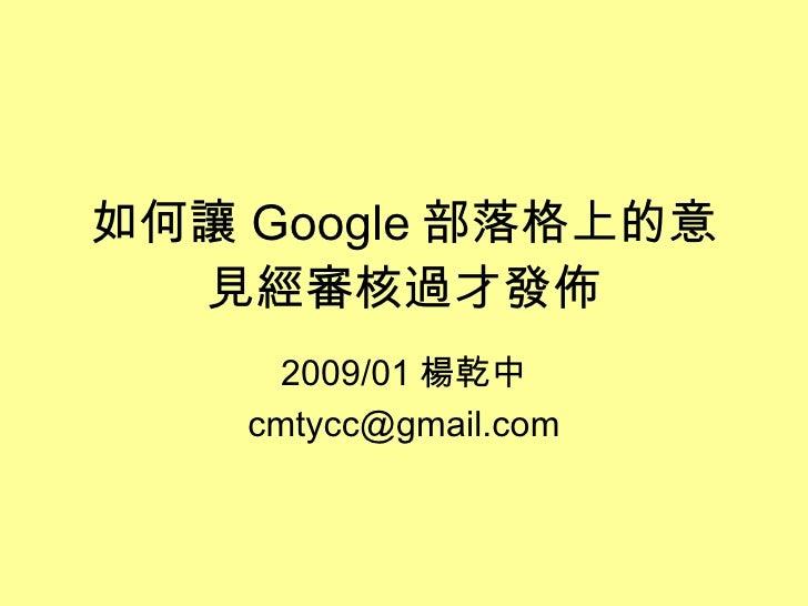 如何讓 Google 部落格上的意見經審核過才發佈 2009/01 楊乾中 [email_address]