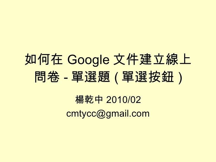 楊乾中 2010/02 [email_address] 如何在 Google 文件建立線上問卷 - 單選題 ( 單選按鈕 )