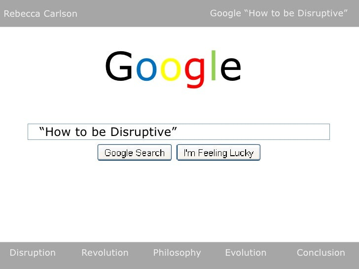 "Google ""How to be Disruptive""<br />Rebecca Carlson<br />Google<br />""How to be Disruptive""<br />Disruption	Revolution	Phil..."