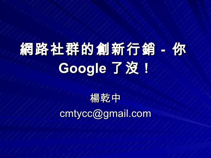 楊乾中 [email_address] 網路社群的創新行銷 -  你 Google 了沒 !