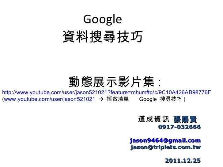 Google 資料搜尋技巧 道成資訊  張賜賢   0917-032666 [email_address] [email_address] 2011.12.25 動態展示影片集 : http://www.youtube.com/user/jas...