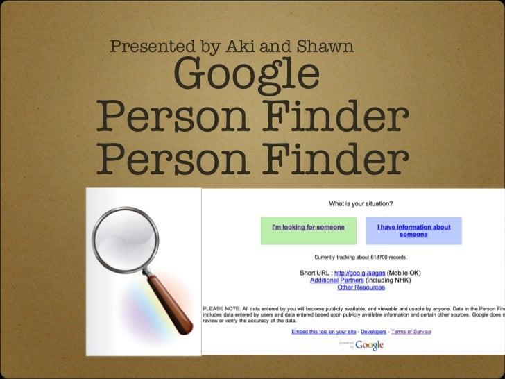 Google  Person Finder Person Finder <ul><li>Presented by Aki and Shawn </li></ul>