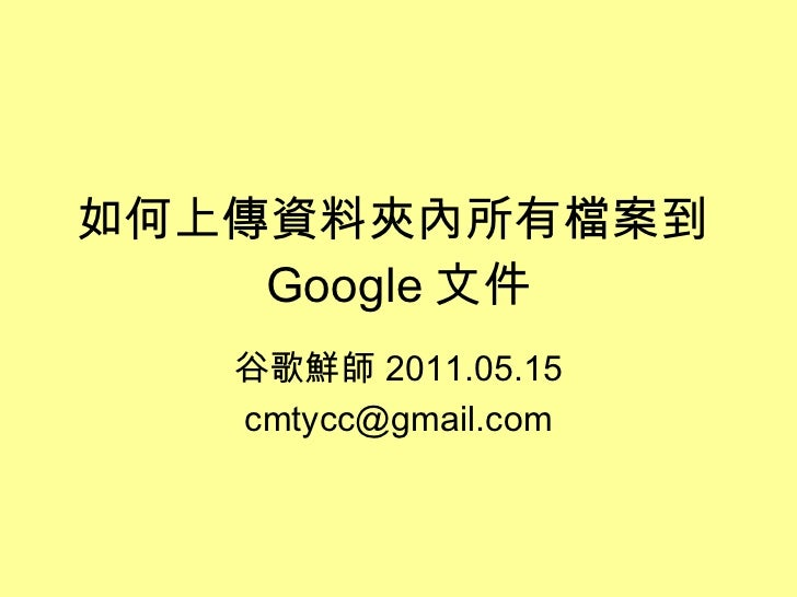如何上傳資料夾內所有檔案到 Google 文件 谷歌鮮師 2011.05.15 [email_address]