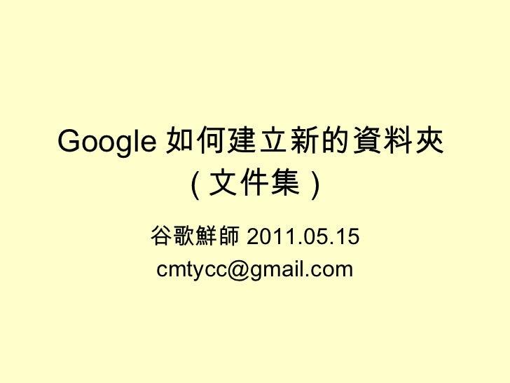 Google 如何建立新的資料夾 ( 文件集 ) 谷歌鮮師 2011.05.15 [email_address]