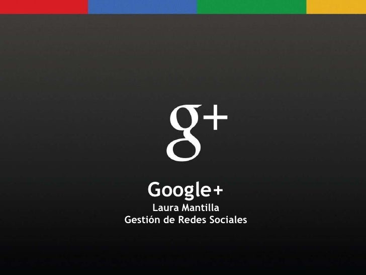 Google+     Google+       Laura Mantilla      Laura Mantilla Gestión de Redes SocialesGestión de Redes Sociales
