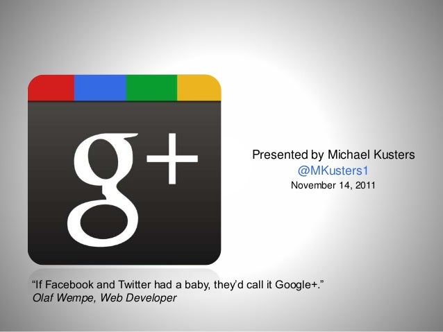 """Presented by Michael Kusters @MKusters1 November 14, 2011 """"If Facebook and Twitter had a baby, they'd call it Google+."""" Ol..."""