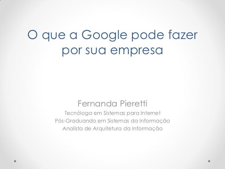 O que a Google pode fazer    por sua empresa           Fernanda Pieretti       Tecnóloga em Sistemas para Internet    Pós-...