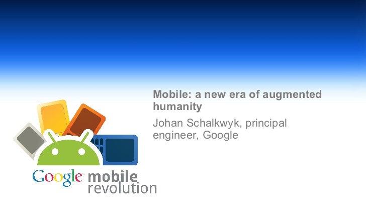 <ul><li>Mobile: a new era of augmented humanity </li></ul><ul><li>Johan Schalkwyk, principal engineer, Google </li></ul>Cl...
