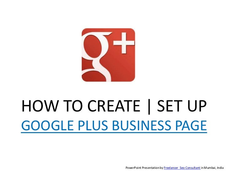 HOW TO CREATE | SET UPGOOGLE PLUS BUSINESS PAGE              PowerPoint Presentation by Freelancer Seo Consultant in Mumba...