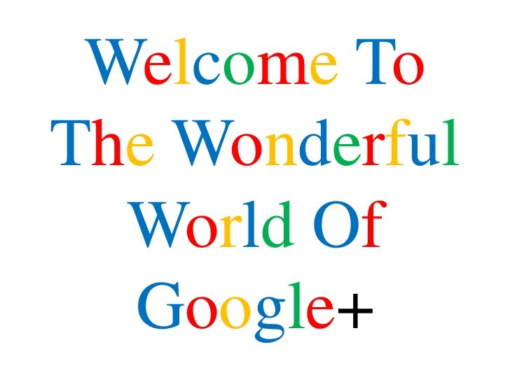 Welcome ToThe Wonderful  World Of  Google+