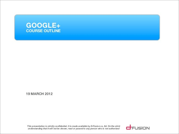 GOOGLE+COURSE OUTLINE19 MARCH 2012This presentation is strictly confidential. It is made available by D-Fusion co. ltd. On...