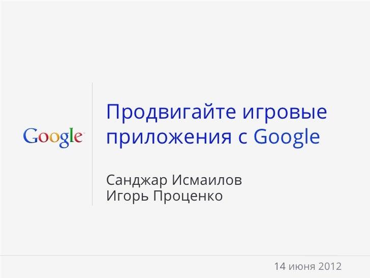 Продвигайте игровыеприложения с GoogleСанджар ИсмаиловИгорь Проценко                   14 июня 2012                    Goo...