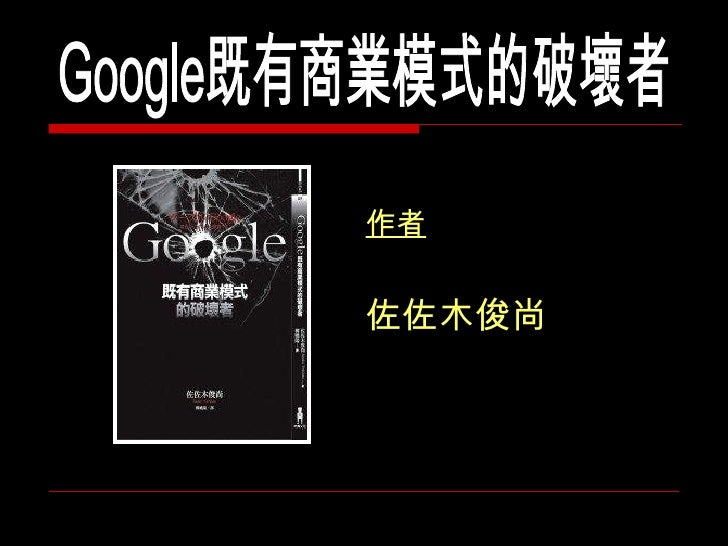<ul><li>作者 </li></ul><ul><li>佐佐木俊尚 </li></ul>Google既有商業模式的破壞者